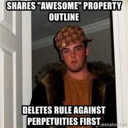"Scumbag Steve - Shares ""Awesome"" property outline Deletes rule against perpetuities first"