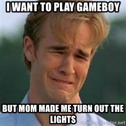 90s Problems - i want to play gameboy  but mom made me turn out the lights