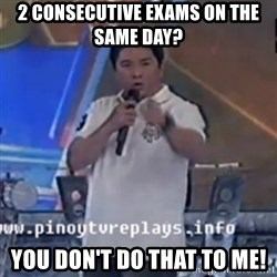 Willie You Don't Do That to Me! - 2 CONSECUTIVE EXAMS ON THE SAME DAY? YOU DON'T DO ThAT TO ME!
