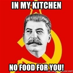 Stalin Says - IN MY KITCHEN NO FOOD FOR YOU!