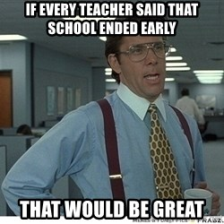 That would be great - If every teacher said that school ended early that would be great