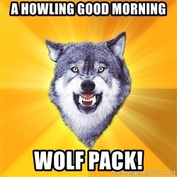 Courage Wolf - A howling Good Morning Wolf Pack!
