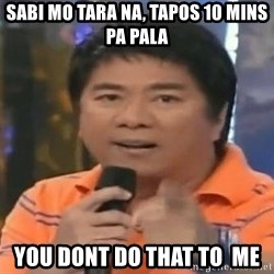willie revillame you dont do that to me - sabi mo tara na, tapos 10 mins pa pala you dont do that to  me
