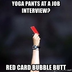 red card asshole - yoga pants at a job interview?   red card bubble butt