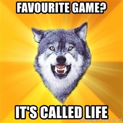 Courage Wolf - Favourite Game? it's called life