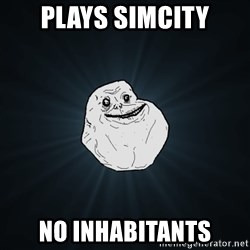 Forever Alone - plays simcity no inhabitants