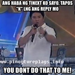 """Willie You Don't Do That to Me! - ANG HABA NG TINEXT KO SAYO, tapos """"K"""" lng ang reply mo YOU DONT DO THAT TO ME!"""