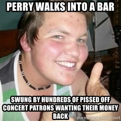 Whipped Boyfriend Perry - perry walks into a bar swung by hundreds of pissed off concert patrons wanting their money back