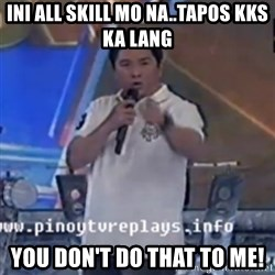 Willie You Don't Do That to Me! - ini all Skill mo na..Tapos kks ka lang You Don't Do that to me!