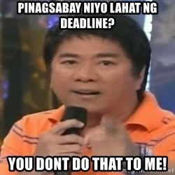willie revillame you dont do that to me - pinagsabay niyo lahat ng deadline? you dont do that to me!