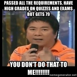 You don't do that to me meme - Passed all the requirements, have high grades on quizzes and exams but gets 79 you don't do that to me!!!!!!!!