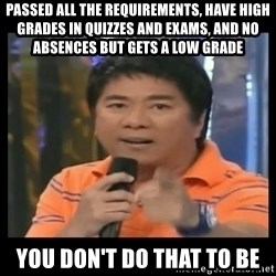 You don't do that to me meme - Passed all the requirements, have high grades in quizzes and exams, and no absences but gets a low grade you don't do that to be