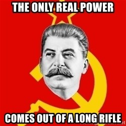 Stalin Says - the only real power comes out of a long rifle
