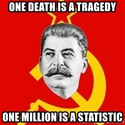 Stalin Says - one death is a tragedy one million is a statistic