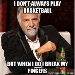 The Most Interesting Man In The World - i don't always play basketball but when i do i break my fingers