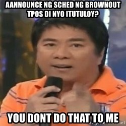 willie revillame you dont do that to me - aannounce ng sched ng brownout tpos di nyo itutuloy? you dont do that to me