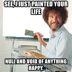 Bob Ross - See, I just painted your life Null and void of anything happy.