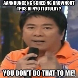 willie revillame you dont do that to me - aannounce ng sched ng brownout tpos di nyo itutuloy? you don't do that to me!