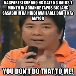 willie revillame you dont do that to me - Nagpareserve ako ng date ng halos 1 month in advance tapos biglang sasabihin na hindi Available dahil kay mayor you don't do that to me!