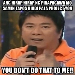 willie revillame you dont do that to me - ang hirap hirap ng pinapagawa mo samin tapos hindi pala project yon You don't do that to me!!