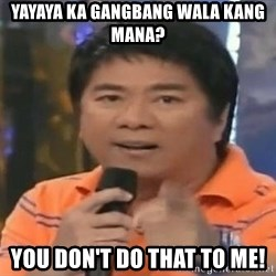 willie revillame you dont do that to me - yayaya ka gangbang wala kang mana? you don't do that to me!