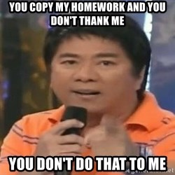 willie revillame you dont do that to me - You copy my homework and you don't thank me you don't do that to me