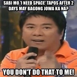 willie revillame you dont do that to me - sabi mo 'I need space' tapos after 2 days may bagong Jowa ka na? you don't do that to me!