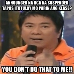 willie revillame you dont do that to me - Announced na nga na suspended tapos itutuloy mo parin ang klase? you don't do that to me!!