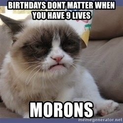 Birthday Grumpy Cat - birthdays dont matter when you have 9 lives morons