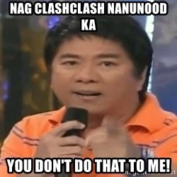 willie revillame you dont do that to me - nag clashclash nanunood ka you don't do that to me!