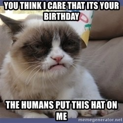 Birthday Grumpy Cat - You think i care that its your birthday the humans put this hat on me