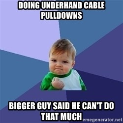 Success Kid - Doing underhand cable pulldowns bigger guy said he can't do that much
