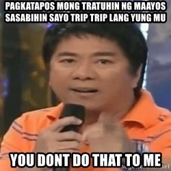 willie revillame you dont do that to me - pagkatapos mong tratuhin ng maayos sasabihin sayo trip trip lang yung MU YOU DONT DO THAT TO ME