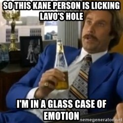 That escalated quickly-Ron Burgundy - SO THIS KANE PERSON IS LICKING LAVO'S HOLE I'M IN A GLASS CASE OF EMOTION