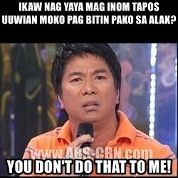 Willie Revillame U dont do that to me Prince22 - ikaw Nag yaya mag inom tapos uuwian moko pag bitin pako sa alak? you don't do that to me!