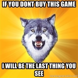 Courage Wolf - if you dont buy this game i will be the last thing you see