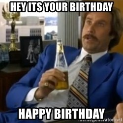 That escalated quickly-Ron Burgundy - Hey its your Birthday Happy Birthday