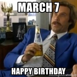 That escalated quickly-Ron Burgundy - March 7 Happy birthday