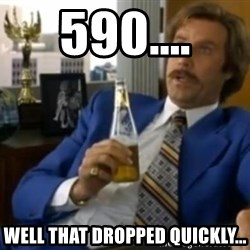 That escalated quickly-Ron Burgundy - 590.... Well that dropped quickly...