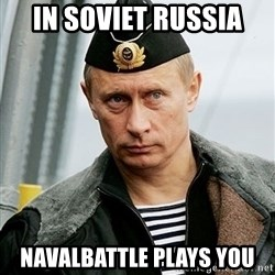 Russian Awesome Face - In soviet russia NavalBattle plays you