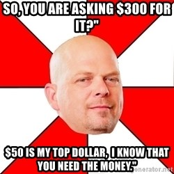 """Pawn Stars - so, you are asking $300 for it?"""" $50 is my top dollar,  I know that you need the money."""""""