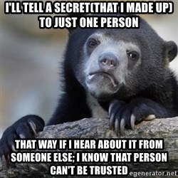 Confession Bear - I'll tell a secret(that i made up) to just one person THAT WAY if i hear about it from someone else; i know that person caN'T BE TRUSTED