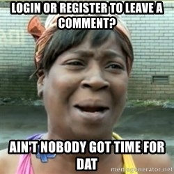 Ain't Nobody got time fo that - login or register to leave a comment? ain't nobody got time for dat