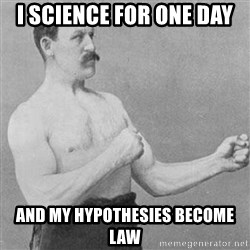 STRONG MAN - I science for one day and my Hypothesies become law