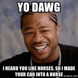 Yo Dawg - yo dawg i heard you like horses, so i made your car into a horse