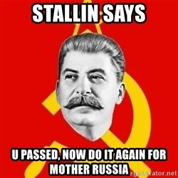 Stalin Says - Stallin says U passed, now do it again for Mother Russia