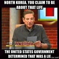 Truthful Maury - North korea, you claim to be about that life the united states government determined that was a lie