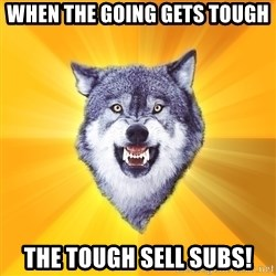 Courage Wolf - When the going gets tough The TOUGH SELL SUBS!