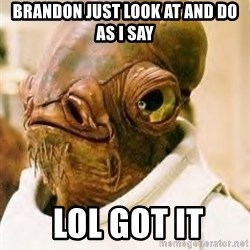 Admiral Ackbar - brandon just look at and do as i say  lol got it