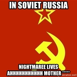 In Soviet Russia - in soviet russia  nightmaree Lives Ahhhhhhhhhhh mother *****